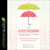 The 10 Best Decisions a Single Mom Can Make: A Biblical Guide for Navigating Family Life on Your Own - Pam Farrel, Peggysue Wells