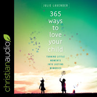 365 Ways to Love Your Child: Turning Little Moments into Lasting Memories - Julie Lavender