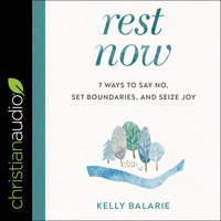 Rest Now : 7 Ways to Say No, Set Boundaries and Seize Joy - Kelly Balarie