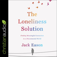 The Loneliness Solution : Finding Meaningful Connection in a Disconnected World - Jack Eason