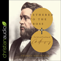 Tethered to the Cross : The Life and Preaching of Charles H. Spurgeon - Thomas Breimaier