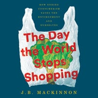 The Day the World Stops Shopping: How Ending Consumerism Saves the Environment and Ourselves - J.B. MacKinnon