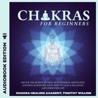 Chakras for Beginners: Unlock the Secrets to Heal with Chakras, Meditation, Mantras, Kundalini, Yoga, Reiki to Lead a Balanced and Stress Free Life - Timothy Willink