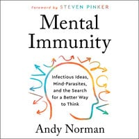 Mental Immunity: Infectious Ideas, Mind-Parasites, and the Search for a Better Way to Think - Andy Norman