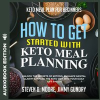 Keto Meal Plan for Beginners - How to Get Started with Keto Meal Planning: Unlock the Secrets of Ketosis, Enhance Mental Clarity & Infuse the Keto Diet into Your Daily Life Easily - Steven D. Moore, Jimmy Gundry