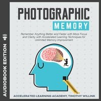 Photographic Memory: Remember Anything Better and Faster with More Focus and Clarity with Accelerated Learning Techniques for Unlimited Memory Improvement - Timothy Willink