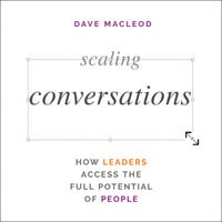 Scaling Conversations: How Leaders Access the Full Potential of People - Dave MacLeod