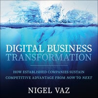 Digital Business Transformation: How Established Companies Sustain Competitive Advantage From Now to Next - Nigel Vaz