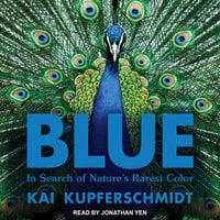 Blue: In Search of Nature's Rarest Color - Kai Kupferschmidt