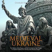 Medieval Ukraine: The History of the Region and the Civilizations that Fought to Control It Before the Advent of the Russian Empire - Charles River Editors