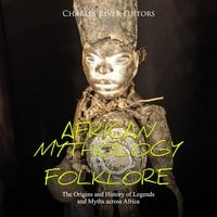 African Mythology and Folklore: The Origins and History of Legends and Myths across Africa - Charles River Editors