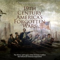 19th Century America's Forgotten Wars: The History and Legacy of the Overseas Conflicts that Influenced American Imperialism - Charles River Editors