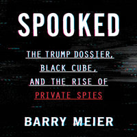 Spooked: The Trump Dossier, Black Cube, and the Rise of Private Spies - Barry Meier