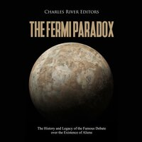 The Fermi Paradox: The History and Legacy of the Famous Debate over the Existence of Aliens - Charles River Editors