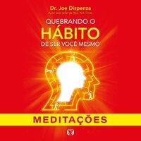 Quebrando o hábito de ser você mesmo - Meditações - Joe Dispenza