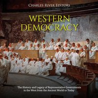 Western Democracy: The History and Legacy of Representative Governments in the West from the Ancient World to Today