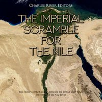 The Imperial Scramble for the Nile: The History of the Conflict Between the British and French for Control of the Nile River - Charles River Editors