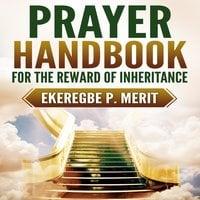 Prayer Handbook for the Reward of Inheritance - Ekeregbe P. Merit