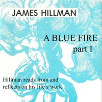 A Blue Fire: Part 1: Hillman reads from and reflects on his life's works - James Hillman