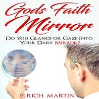 God's Faith Mirror Do You Glance or Gaze Into Your Daily Mirror? - Elrich Martin