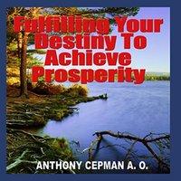 Fulfilling Your Destiny to Achieve Prosperity - Anthony Cepman A. O.