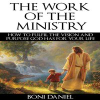 The Work of the Ministry How to fulfil the Vision and Purpose God has for Your Life (Welcome to His Work Book 1) - Boni Daniel