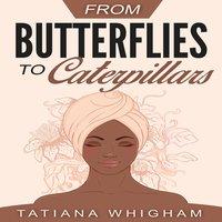 From Butterflies to Caterpillars - Tatiana Whigham