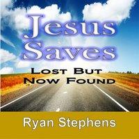 Jesus Saves Lost But Now Found - Ryan Stephens