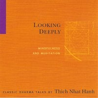 Looking Deeply: Mindfulness and Meditation - Thich Nhat Hanh