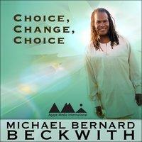 Choice, Change, Choice - Michael Bernard Beckwith