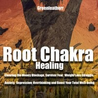 Root Chakra Healing: Clearing the Money Blockage, Survival Fear, Weight Loss Struggle, Anxiety, Depression, Overthinking and Boost Your Total Well-being - Greenleatherr