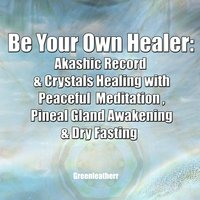 Be Your Own Healer: Akashic Record & Crystals Healing with Peaceful Meditation , Pineal Gland Awakening & Dry Fasting