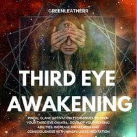 Third Eye Awakening: Pineal Gland Activation Techniques to Open Your Third Eye Chakra, Develop Your Psychic Abilities, Increase Awareness and Consciousness with Mindfulness Meditation - Greenleatherr