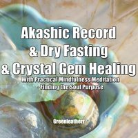 Akashic Record & Dry Fasting & Crystal Gem Healing With Practical Mindfulness Meditation - Finding the Soul Purpose - Greenleatherr