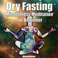 Dry Fasting & Mindfulness Meditation for Beginners: Guide to Miracle of Fasting & Peaceful Relaxation - Healing the Body , Soul & Spirit - Greenleatherr