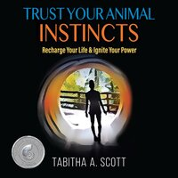 Trust Your Animal Instincts: Recharge Your Life & Ignite Your Power - Tabitha A. Scott