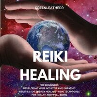 Reiki Healing for Beginners: Developing Your Intuitive and Empathic Abilities for Energy Healing - Reiki Techniques for Health and Well-being - Greenleatherr