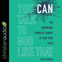 You Can Talk to God Like That: The Surprising Power of Lament to Save Your Faith - Abby Norman