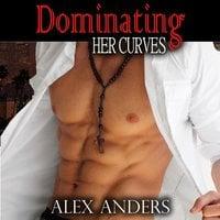 Dominating Her Curves : BBW, BDSM Erotica Romance - Alex Anders