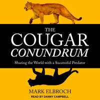 The Cougar Conundrum: Sharing the World with a Successful Predator - Mark Elbroch