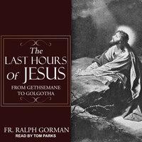 The Last Hours of Jesus: From Gethsemane to Golgotha - Ralph Gorman