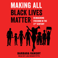 Making All Black Lives Matter: Reimagining Freedom in the Twenty-First Century - Barbara Ransby