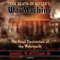 The Death of Hitler's War Machine: The Final Destruction of the Wehrmacht - Samuel W. Mitcham