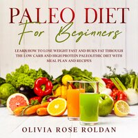 Paleo Diet for Beginners: Learn How to Lose Weight Fast and Burn Fat Through the Low Carb and High Protein Paleolithic Diet with Meal Plan and Recipes