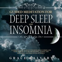 Guided Meditation for Deep Sleep and Insomnia: A Complete Guide to Relax Your Mind, Reduce Stress, and Sleep Smarter to Overcome Insomnia, Anxiety, and Depression, and Wake Up Full of Energy
