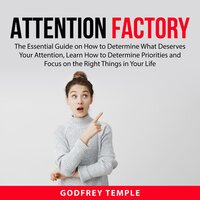 Attention Factory: The Essential Guide on How to Determine What Deserves Your Attention, Learn How to Determine Priorities and Focus on the Right Things in Your Life - Godfrey Temple