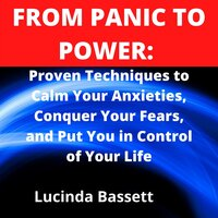 From Panic to Power: Proven Techniques to Calm Your Anxieties, Conquer Your Fears, and Put You in Control of Your Life - Lucinda Bassett