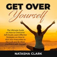 Get Over Yourself: The Ultimate Guide on How to Overcome Self-Doubt, Learn Effective Strategies on How to Kick Your Insecurities to the Curb and Be More Confident with Yourself - Natasha Clark