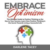 Embrace Optimism: The Ultimate Guide to Positive Thinking as the Key to Your Success, Learn How Positive Thinking is the Secret Towards Living a Successful Life - Darlene Tacey