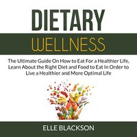 Dietary Wellness: The Ultimate Guide On How to Eat For a Healthier Life, Learn About the Right Diet and Food to Eat In Order to Live a Healthier and More Optimal Life - Elle Blackson